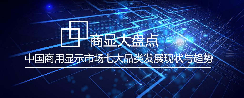 商显大盘点 中国商用显示市场七大品类发展现状与趋势